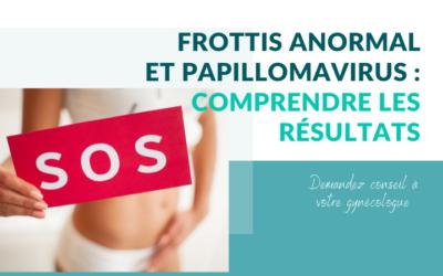 FROTTIS ANORMAL ET PAPILLOMAVIRUS : comprendre les résultats